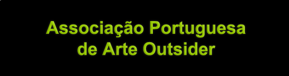 Associação Portuguesa de Arte Outsider | Portuguese Association of Outsider Art